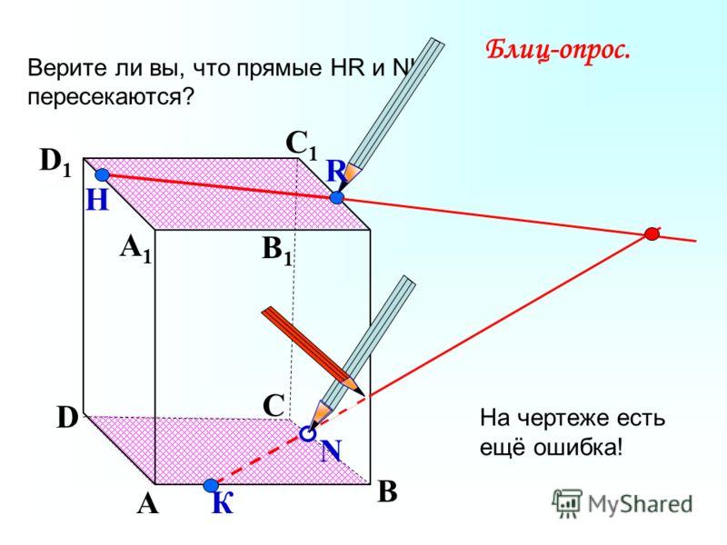 А В С D А1А1 D1D1 С1С1 B1B1 Верите ли вы, что прямые НR и NK пересекаются? N Н К Блиц-опрос. R На чертеже есть ещё ошибка!
