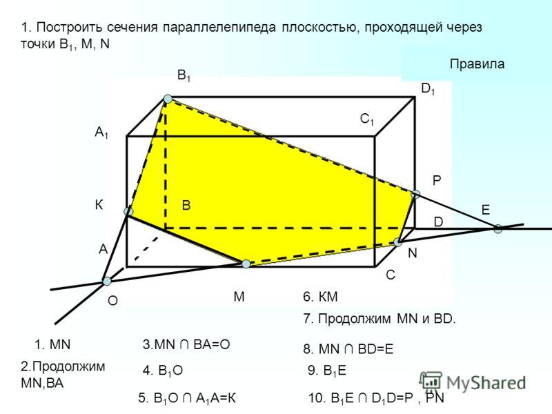 A1A1 А В В1В1 С С1С1 D D1D1 M N 1. Построить сечения параллелепипеда плоскостью, проходящей через точки В 1, М, N O К Е P Правила 1. MN 2.Продолжим MN,ВА 4. В 1 О 6. КМ 7. Продолжим MN и BD. 9. В 1 E 5. В 1 О А 1 А=К 8. MN BD=E 10. B 1 Е D 1 D=P, PN