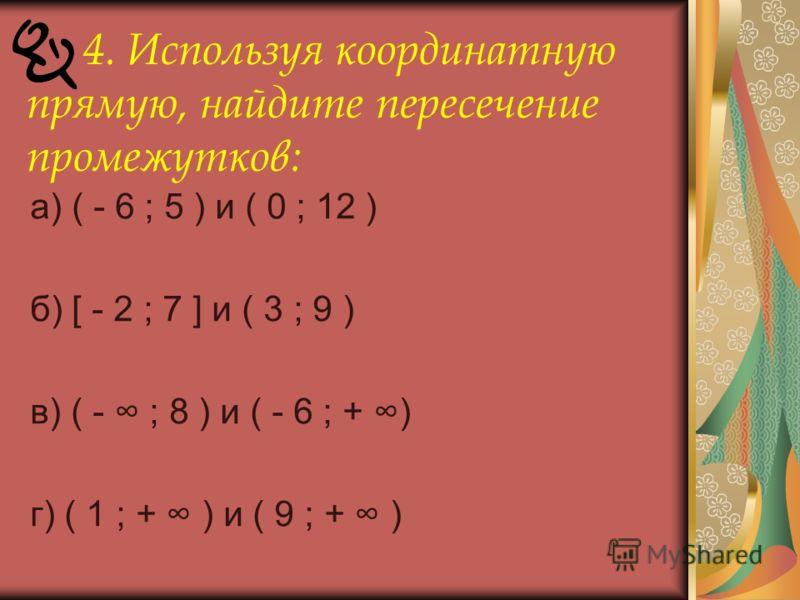 4. Используя координатную прямую, найдите пересечение промежутков: а) ( - 6 ; 5 ) и ( 0 ; 12 ) б) [ - 2 ; 7 ] и ( 3 ; 9 ) в) ( - ; 8 ) и ( - 6 ; + ) г) ( 1 ; + ) и ( 9 ; + )