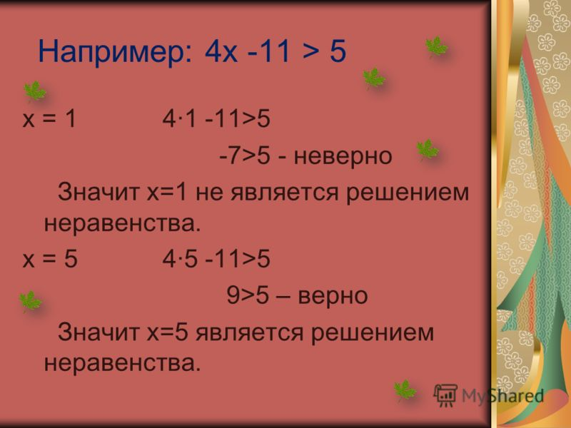 Например: 4х -11 > 5 х = 1 41 -11>5 -7>5 - неверно Значит х=1 не является решением неравенства. х = 5 45 -11>5 9>5 – верно Значит х=5 является решением неравенства.