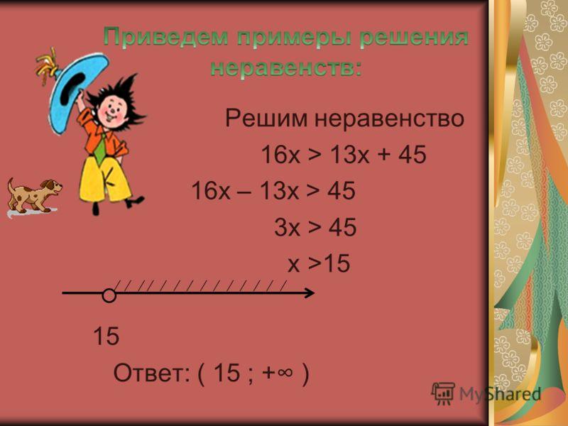 Решим неравенство 16х > 13х + 45 16х – 13х > 45 3х > 45 х >15 15 Ответ: ( 15 ; + )