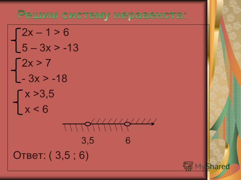 2х – 1 > 6 5 – 3х > -13 2х > 7 - 3х > -18 х >3,5 х < 6 3,5 6 Ответ: ( 3,5 ; 6)