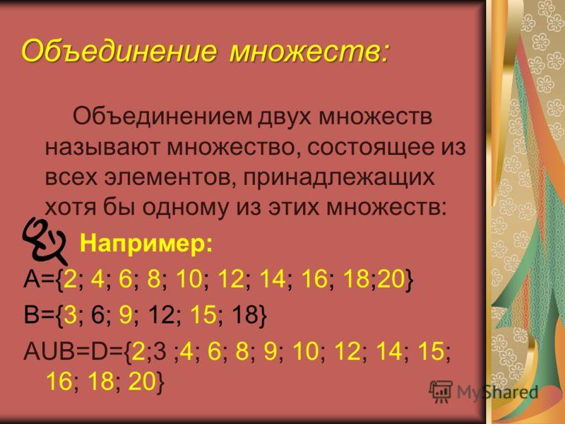 Объединением двух множеств называют множество, состоящее из всех элементов, принадлежащих хотя бы одному из этих множеств: Например: А={2; 4; 6; 8; 10; 12; 14; 16; 18;20} В={3; 6; 9; 12; 15; 18} АUВ=D={2;3 ;4; 6; 8; 9; 10; 12; 14; 15; 16; 18; 20} Объ