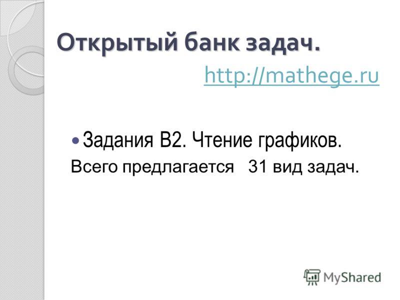 Открытый банк задач. Открытый банк задач. http://mathege.ru http://mathege.ru Задания В2. Чтение графиков. Всего предлагается 31 вид задач.