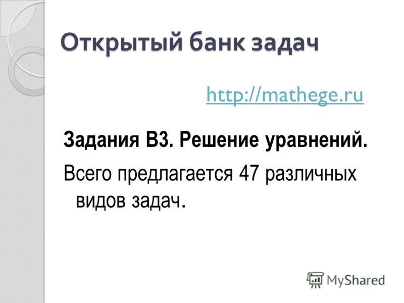 Открытый банк задач Задания В3. Решение уравнений. Всего предлагается 47 различных видов задач. http://mathege.ru