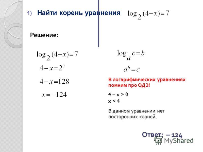 1) Найти корень уравнения Решение: Ответ : – 124 В логарифмических уравнениях помним про ОДЗ! 4 – x > 0 x < 4 В данном уравнении нет посторонних корней.