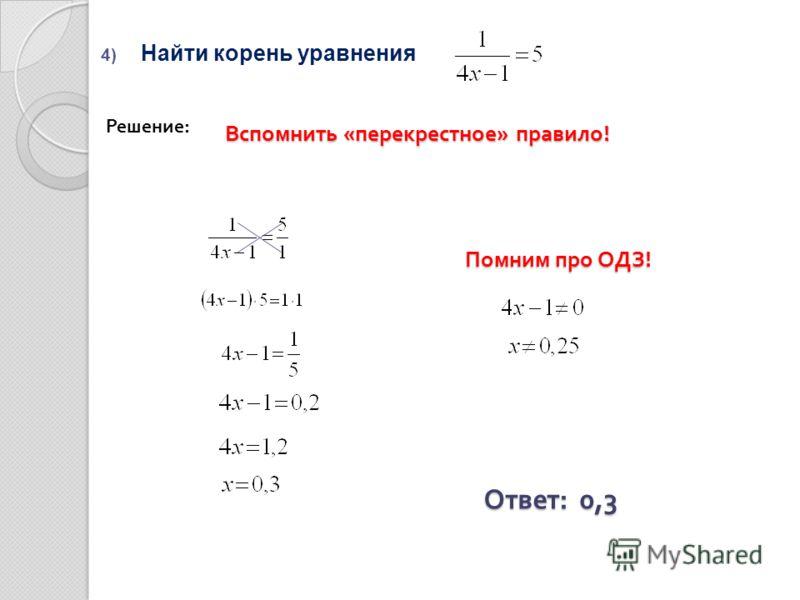 4) Найти корень уравнения Ответ : 0,3 Решение: Вспомнить « перекрестное » правило ! Помним про ОДЗ !