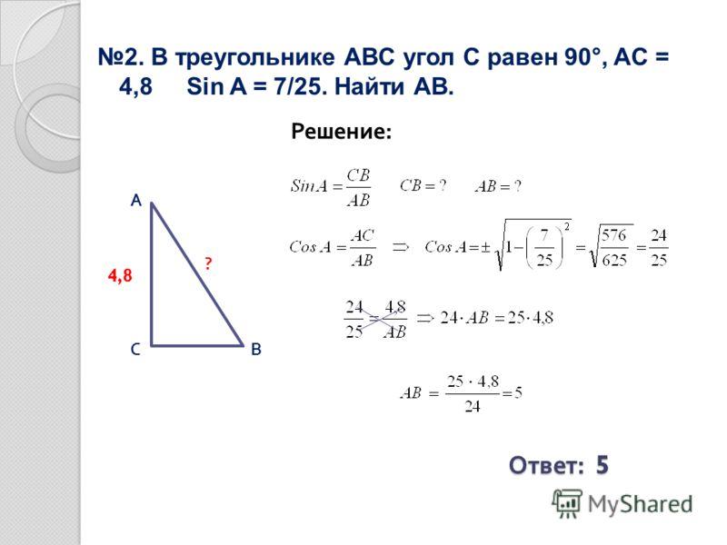 2. В треугольнике ABC угол С равен 90°, AC = 4,8 Sin A = 7/25. Найти АВ. Решение: Ответ : 5 ВС А 4,8 ?