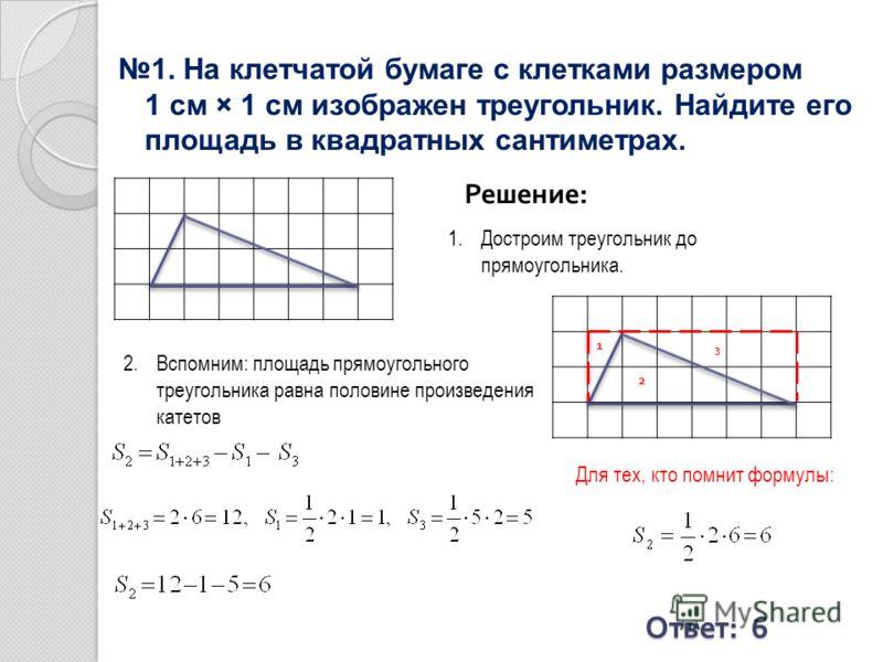1. На клетчатой бумаге с клетками размером 1 см × 1 см изображен треугольник. Найдите его площадь в квадратных сантиметрах. Решение: Ответ : 6 1.Достроим треугольник до прямоугольника. 2.Вспомним: площадь прямоугольного треугольника равна половине пр