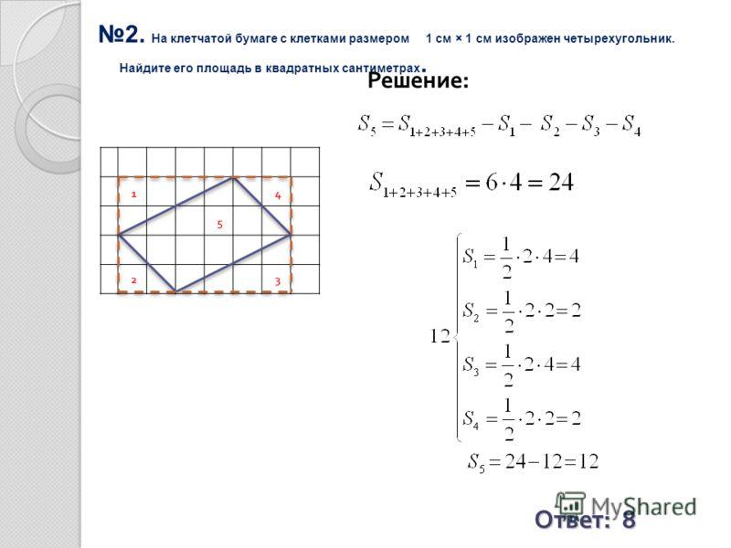 2. На клетчатой бумаге с клетками размером 1 см × 1 см изображен четырехугольник. Найдите его площадь в квадратных сантиметрах. Решение: Ответ: 8 1 23 4 5