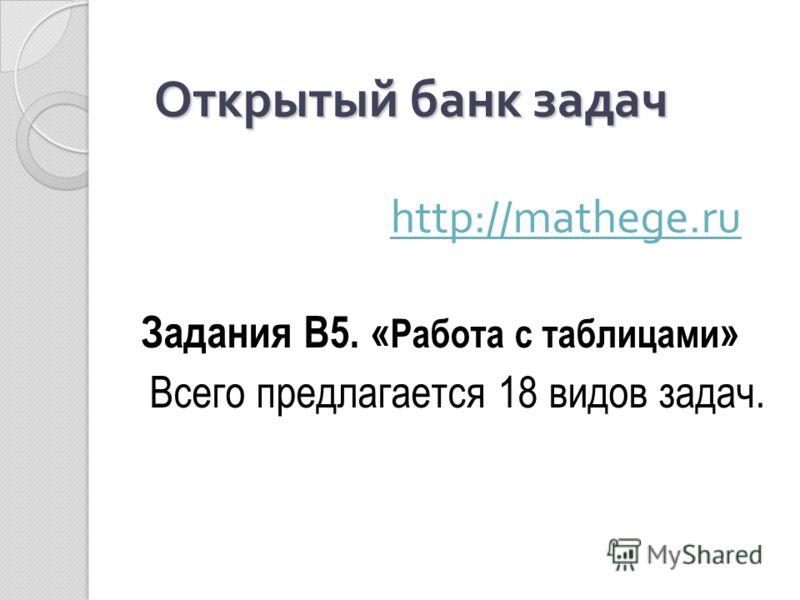 Открытый банк задач Открытый банк задач http://mathege.ru http://mathege.ru Задания В5. « Работа с таблицами » Всего предлагается 18 видов задач.