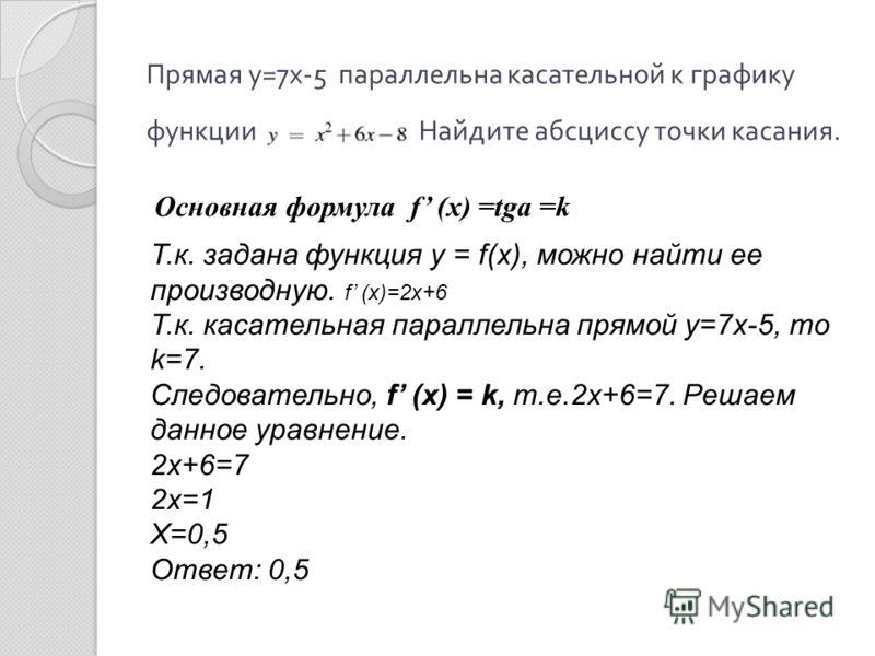 Прямая у =7 х -5 параллельна касательной к графику функции Найдите абсциссу точки касания. Основная формула f (x) =tga =k Т.к. задана функция y = f(x), можно найти ее производную. f (x)=2х+6 Т.к. касательная параллельна прямой у=7х-5, то k=7. Следова
