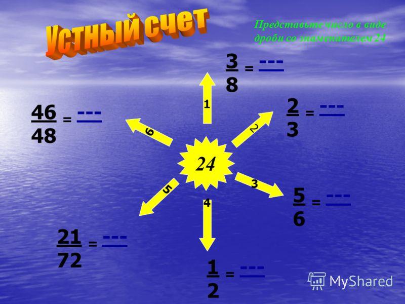 24 1 2 3 4 6 5 Представьте число в виде дроби со знаменателем 24 3 = --- 8 2 = --- 3 5 = --- 6 1 = --- 2 21 = --- 72 46 = --- 48