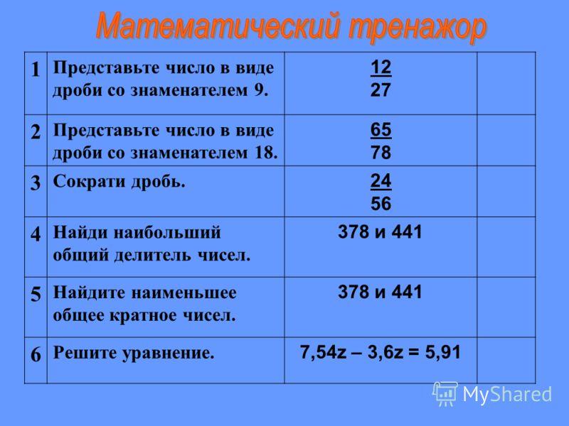 1 Представьте число в виде дроби со знаменателем 9. 12 27 2 Представьте число в виде дроби со знаменателем 18. 65 78 3 Сократи дробь. 24 56 4 Найди наибольший общий делитель чисел. 378 и 441 5 Найдите наименьшее общее кратное чисел. 378 и 441 6 Решит