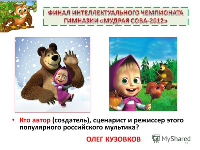 Кто автор (создатель), сценарист и режиссер этого популярного российского мультика? 11 ОЛЕГ КУЗОВКОВ