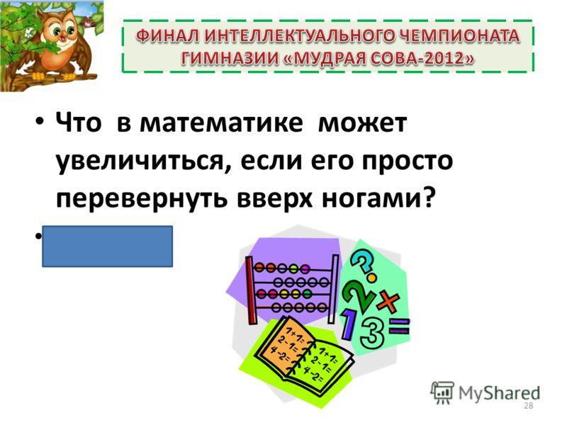 Что в математике может увеличиться, если его просто перевернуть вверх ногами? (Число 6). 28