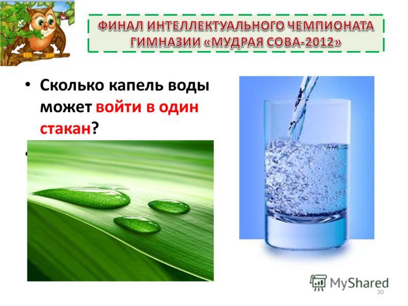 Сколько капель воды может войти в один стакан? (Нисколько, ведь они ходить не умеют, придется их кому-то туда закапывать). 30