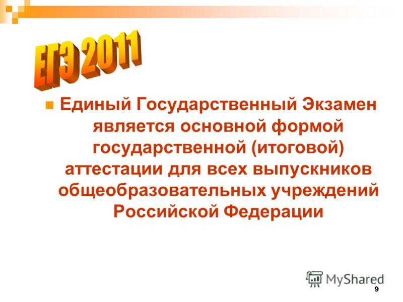 9 Единый Государственный Экзамен является основной формой государственной (итоговой) аттестации для всех выпускников общеобразовательных учреждений Российской Федерации