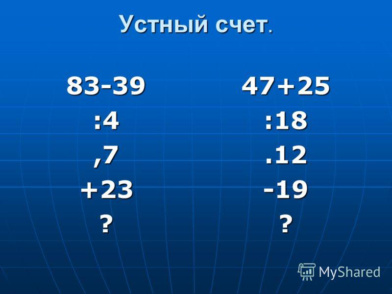 Устный счет. 83-39:4,7+23?47+25:18.12-19?