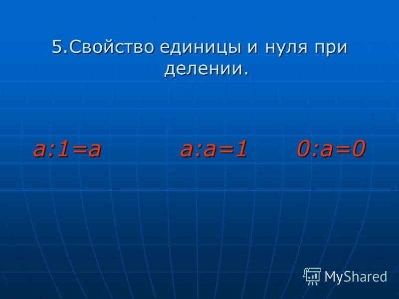 5.Свойство единицы и нуля при делении. а:1=а а:а=1 0:а=0