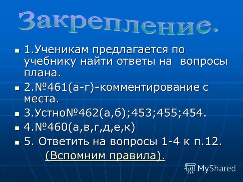 1.Ученикам предлагается по учебнику найти ответы на вопросы плана. 1.Ученикам предлагается по учебнику найти ответы на вопросы плана. 2.461(а-г)-комментирование с места. 2.461(а-г)-комментирование с места. 3.Устно462(а,б);453;455;454. 3.Устно462(а,б)