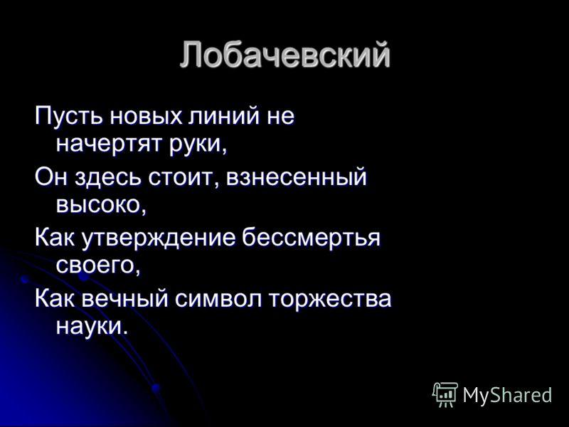 Лобачевский Пусть новых линий не начертят руки, Он здесь стоит, взнесенный высоко, Как утверждение бессмертья своего, Как вечный символ торжества науки.