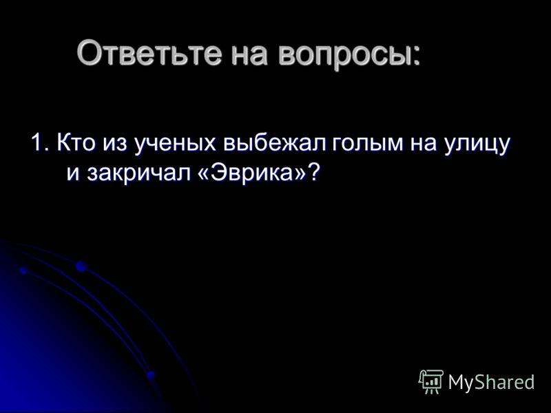 Ответьте на вопросы: 1. Кто из ученых выбежал голым на улицу и закричал «Эврика»?