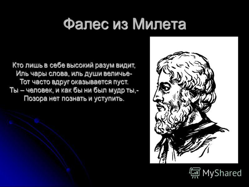 Фалес из Милета Кто лишь в себе высокий разум видит, Иль чары слова, иль души величье- Тот часто вдруг оказывается пуст. Ты – человек, и как бы ни был мудр ты,- Позора нет познать и уступить.