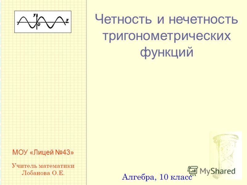 Четность и нечетность тригонометрических функций Алгебра, 10 класс МОУ «Лицей 43» Учитель математики Лобанова О.Е.