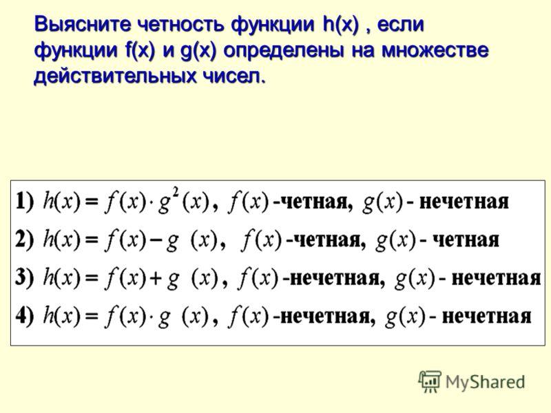 Выясните четность функции h(x), если функции f(x) и g(x) определены на множестве действительных чисел.