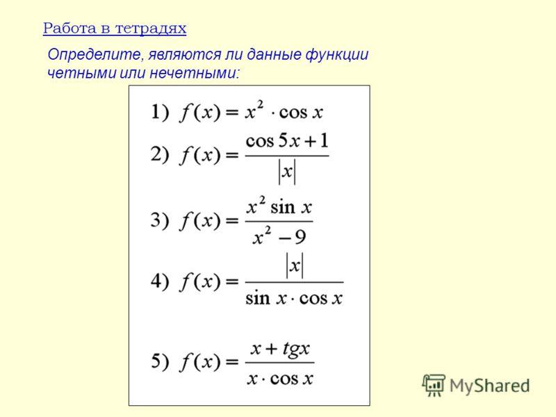 Работа в тетрадях Определите, являются ли данные функции четными или нечетными: