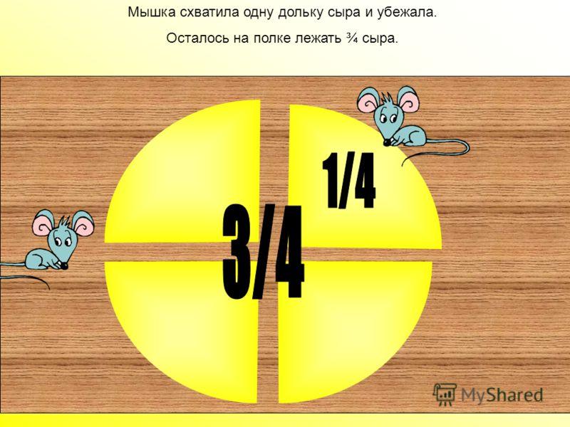 Мышки поделили сыр на четыре равные части, значит каждая часть – это четверть от сыра или ¼.