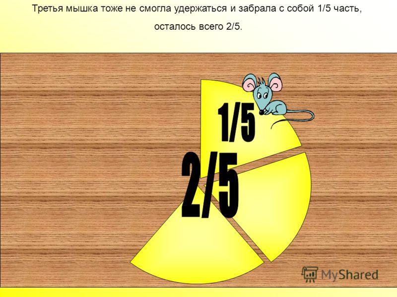 Вторая мышка утащила 1/5 сыра и на полке осталось 3/5 сыра Вторая мышка утащила 1/5 сыра и на полке осталось 3/5 сыра.