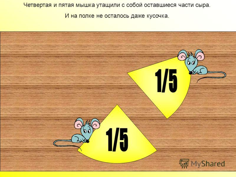 Третья мышка тоже не смогла удержаться и забрала с собой 1/5 часть, осталось всего 2/5. Третья мышка тоже не смогла удержаться и забрала с собой 1/5 часть, осталось всего 2/5.