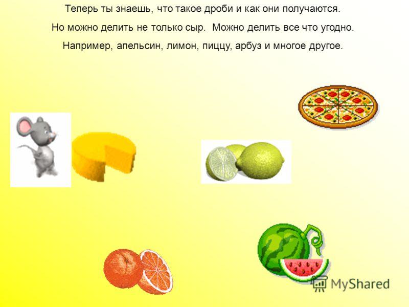 Мышки могли бы поделить сыр и на шесть, и на восемь частей. И при каждом делении сыра на дольки получалось бы 1/6 или 1/8 часть. Мышки могли бы поделить сыр и на шесть, и на восемь частей. И при каждом делении сыра на дольки получалось бы 1/6 или 1/8
