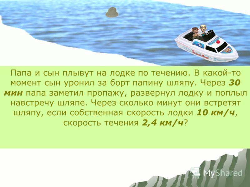 Папа и сын плывут на лодке по течению. В какой-то момент сын уронил за борт папину шляпу. Через 30 мин папа заметил пропажу, развернул лодку и поплыл навстречу шляпе. Через сколько минут они встретят шляпу, если собственная скорость лодки 10 км/ч, ск