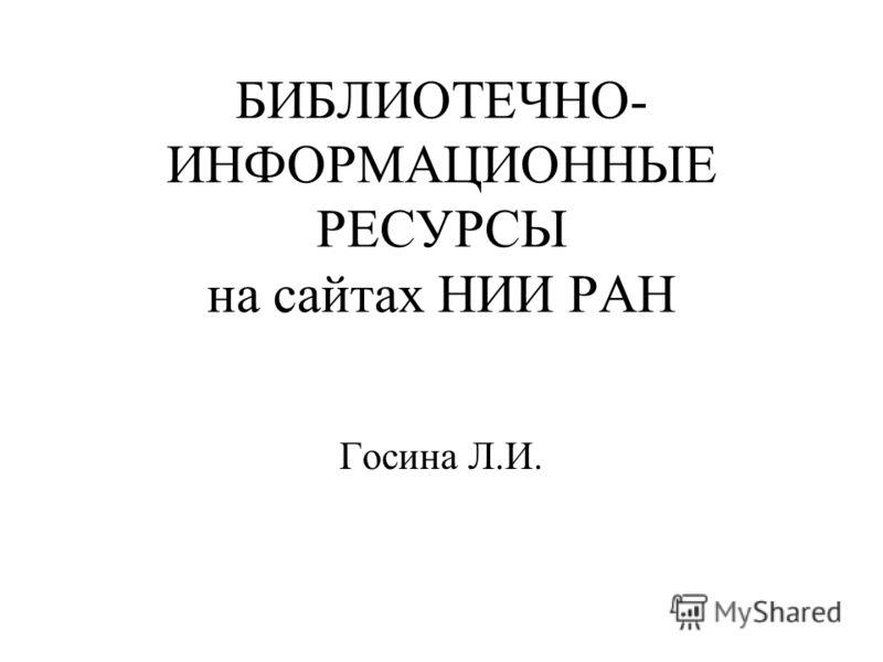 БИБЛИОТЕЧНО- ИНФОРМАЦИОННЫЕ РЕСУРСЫ на сайтах НИИ РАН Госина Л.И.