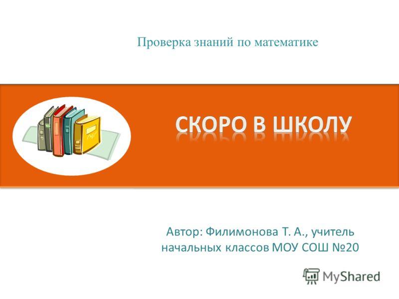 Автор: Филимонова Т. А., учитель начальных классов МОУ СОШ 20 Проверка знаний по математике
