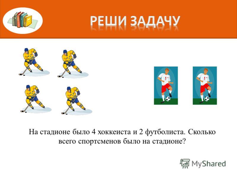 На стадионе было 4 хоккеиста и 2 футболиста. Сколько всего спортсменов было на стадионе?