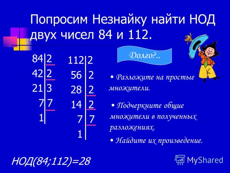 Попросим Незнайку найти НОД двух чисел 84 и 112. 84 2 42 2 21 3 7 7 1 112 2 56 2 28 2 14 2 7 7 1 Разложите на простые множители. Подчеркните общие множители в полученных разложениях. Найдите их произведение. НОД(84;112)=28 Долго?..