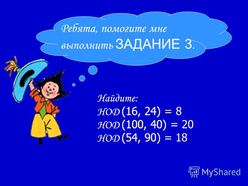 Найдите: НОД (16, 24) = НОД (100, 40) = НОД (54, 90) = Ребята, помогите мне выполнить ЗАДАНИЕ 3. Найдите: НОД (16, 24) = 8 НОД (100, 40) = 20 НОД (54, 90) = 18