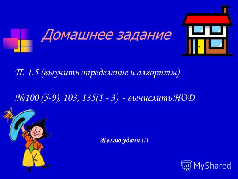 Домашнее задание П. 1.5 (выучить определение и алгоритм) 100 (5-9), 103, 135(1 - 3) - вычислить НОД Желаю удачи !!!
