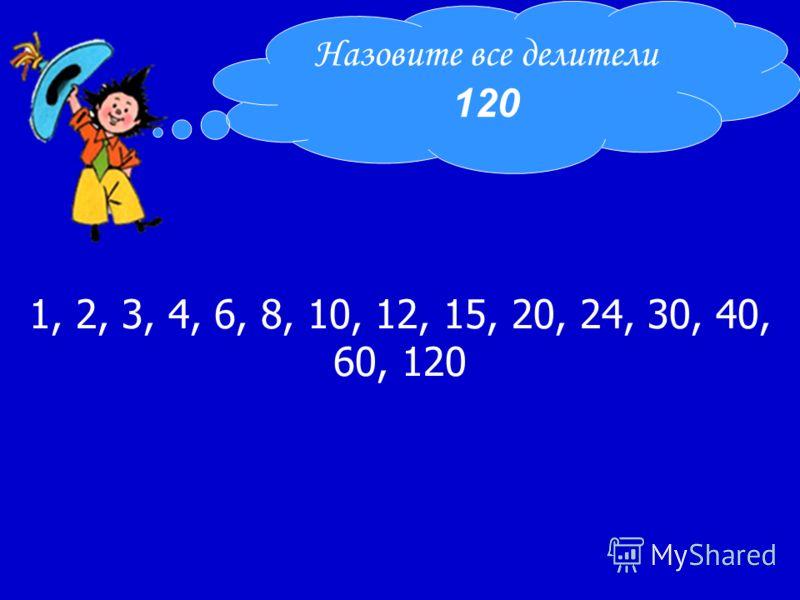 1, 2, 3, 4, 6, 8, 10, 12, 15, 20, 24, 30, 40, 60, 120 Назовите все делители 120
