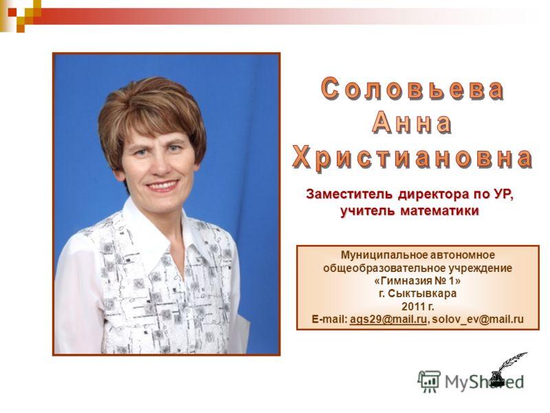 Заместитель директора по УР, учитель математики Муниципальное автономное общеобразовательное учреждение «Гимназия 1» г. Сыктывкара 2011 г. E-mail: ags29@mail.ru, solov_ev@mail.ruags29@mail.ru