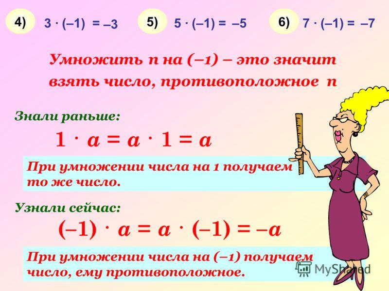 3 · (–1) = –3 5 · (–1) =–57 · (–1) =–7 4)4)5)5)6)6) (–1) · a = a · (–1) = – a 1 · a = a · 1 = a При умножении числа на 1 получаем то же число. При умножении числа на (–1) получаем число, ему противоположное. Знали раньше: Узнали сейчас: Умножить n на