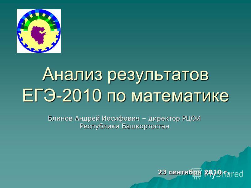 Анализ результатов ЕГЭ-2010 по математике Блинов Андрей Иосифович – директор РЦОИ Республики Башкортостан 23 сентября 2010 г.