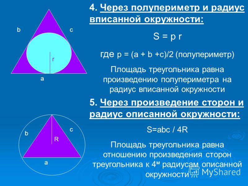 a bc r 4. Через полупериметр и радиус вписанной окружности: S = р r где р = (а + b +с)/2 (полупериметр) Площадь треугольника равна произведению полупериметра на радиус вписанной окружности a b c R 5. Через произведение сторон и радиус описанной окруж
