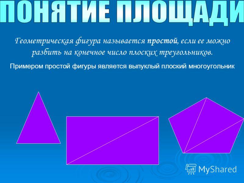 Геометрическая фигура называется простой, если ее можно разбить на конечное число плоских треугольников. Примером простой фигуры является выпуклый плоский многоугольник