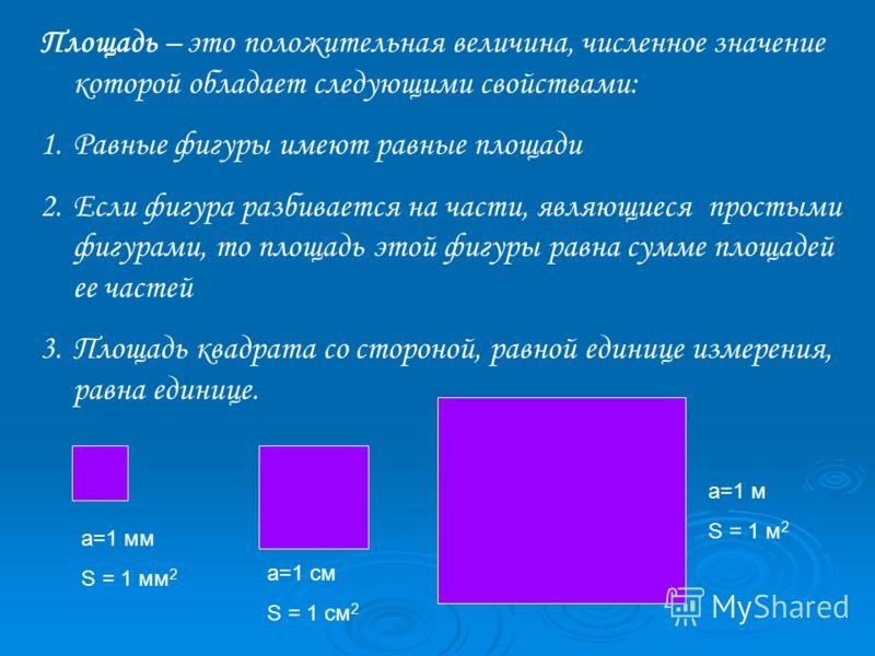 Площадь – это положительная величина, численное значение которой обладает следующими свойствами: 1.Равные фигуры имеют равные площади 2.Если фигура разбивается на части, являющиеся простыми фигурами, то площадь этой фигуры равна сумме площадей ее час