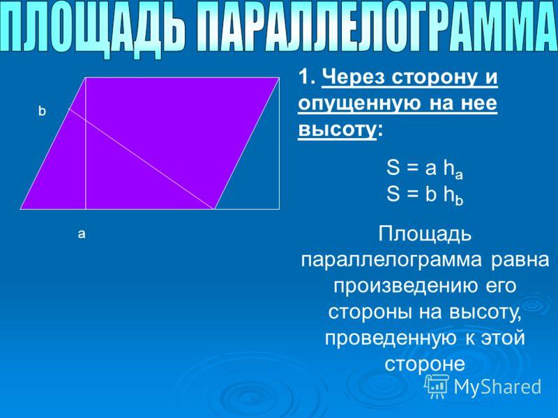 a b 1. Через сторону и опущенную на нее высоту: S = a h a S = b h b Площадь параллелограмма равна произведению его стороны на высоту, проведенную к этой стороне